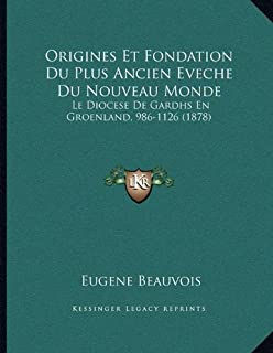 Origines Et Fondation Du Plus Ancien Eveche Du Nouveau Monde: Le Diocese De Gardhs En Groenland, 986-1126 (1878)