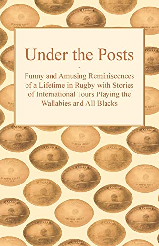 Under the Posts - Funny and Amusing Reminiscences of a Lifetime in Rugby with Stories of International Tours Playing the Wallabies and All Blacks