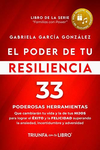 El Poder de Tu Resiliencia: 33 PODEROSAS HERRAMIENTAS que cambiarán tu vida y la de tus HIJOS para lograr el EXITO y la FELICIDAD superando la ansiedad, ... y adversidad (Familias con Power nº 1)