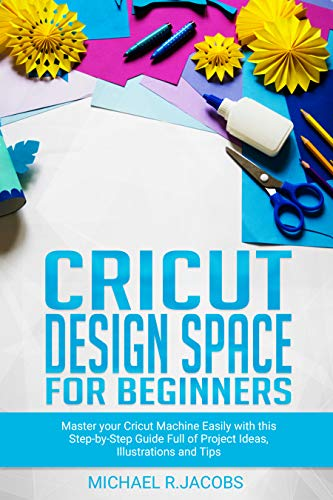 Cricut Design Space For Beginners: Master Your Cricut Machine Easily With This Step By Step Guide Full Of Project Ideas, Illustration and Tips