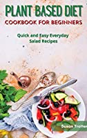 Plant Based Diet Cookbook for Beginners: Quick and Easy Everyday Salad Recipes