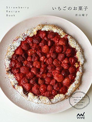 いちごのお菓子 ~ショートケーキ、タルト、クッキー、ババロア…甘くてときめく47レシピ~ - 若山 曜子