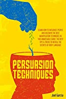 Persuasion Techniques: Learn How to Influence People And Discover The Best Manipulation Techniques in This Unmissable Guide. The Best Tips And Tricks To Reveal The Secrets of Body Language (Mind Manipulation)