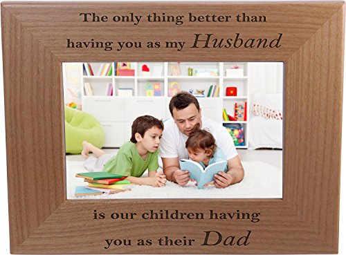 Only thing better than having you as my husband is our children having you as their dad - 4x6 Inch Wood Picture Frame - Great Gift for Father's Day Birthday, Christmas Gift for Dad Husband