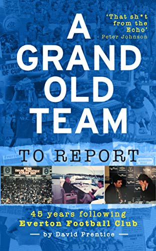 A Grand Old Team To Report: 45 Years Of Following Everton Football Club