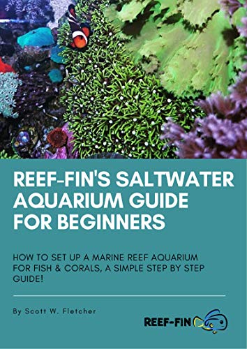 Reef-fin's Saltwater Aquarium Guide for Beginners: How to Set Up a Marine Reef Aquarium for Fish and Corals, A Simple Step by Step Guide!