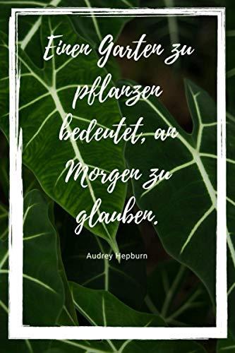 Einen Garten zu pflanzen bedeutet, an Morgen zu glauben (Audrey Hepburn) Notitzbuch: Notizbuch / Tagebuch / Journal für Pflanzenliebhaberinnen und ... Hepburn | ca. DIN A5 (6\'\'x9\'\'), gepunktet