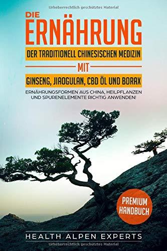 Die Ernährung der traditionell chinesischen Medizin mit Ginseng Jiaogulan CBD Öl und Borax: Ernährungsformen aus China (TCM) Heilpflanzen und Spurenelemente richtig anwenden - Premium Handbuch