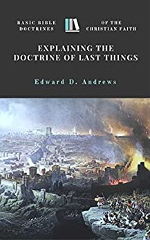 EXPLAINING the DOCTRINE of LAST THINGS: Basic Bible Doctrines of the Christian Faith by [Edward Andrews]