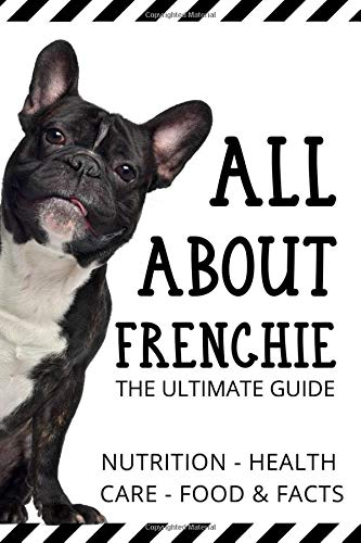All About Frenchie - The Ultimate Guide: Health ,Care,Behavior And Facts
