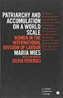 Patriarchy and Accumulation on a World Scale: Women in the International Division of Labour (Critique. Influence. Change.)