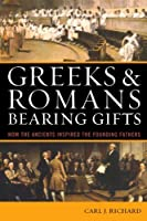 Greeks & Romans Bearing Gifts: How the Ancients Inspired the Founding Fathers by Carl J. Richard(2009-10-16)