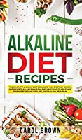 Alkaline Diet Recipes: The Complete Alkaline Diet Cookbook. 100+ Everyday Recipes and Foods To Balance Your PH Levels and Lead to a Fast and Permanent Weight Loss. Includes a 30-Day Meal Plan