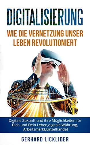 Digitalisierung: Wie die Vernetzung unser  Leben Revolutioniert: Digitale Zukunft  und ihre Möglichkeiten für Dich und Dein Leben, Digitale Währung, Arbeitsmarkt,  Einzelhandel