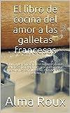 El libro de cocina del amor a las galletas francesas: El libro de repostería con las recetas más deliciosas para grandes y pequeños. Con ingredientes sencillos a los más deliciosos pasteles