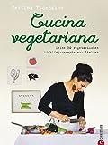 Vegetarisch kochen: Cucina Vegetariana. Meine 80 vegetarischen Lieblingsrezepte aus Italien - Ein italienisches Kochbuch mit frischen, vegetarischen Rezepten - von Antipasti bis zur Nachspeise