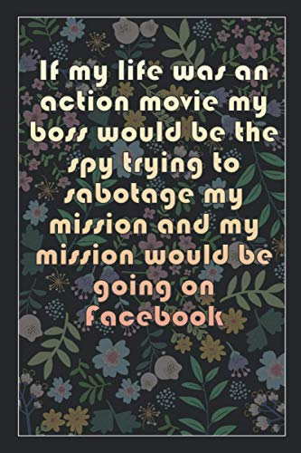 If my life was an action movie my boss would be the spy trying to sabotage my mission and my mission would be going on Facebook: Beautiful Notebook ... & Days Timeline, 100 Pages of High Quality