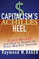 Capitalism's Achilles Heel: Dirty Money and How to Renew the Free-Market System by Raymond W. Baker(2005-07-29)