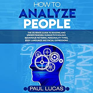 How to Analyze People     The Ultimate Guide to Learning, Understanding and Reading Body Language, Personality Types, Human Behaviour and Human Psychology              By:                                                                                                                                 Paul Lucas                               Narrated by:                                                                                                                                 Mike Athey                      Length: 1 hr and 3 mins     12 ratings     Overall 4.7