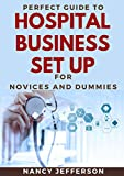Perfect Guide To Hospital Business Set Up For Novices And Dummies: Nitty-Gritty Of Setting Up A Profitable Hospital Business (English Edition)