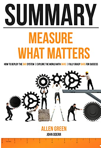 Summary Measure What Matters: How to deploy the OKR system | Explore the world with OKRs | Fully grasp OKRs for success (English Edition)