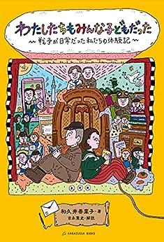 [和久井 香菜子, 吉永 憲史]のわたしたちもみんな子どもだった 戦争が日常だった私たちの体験記