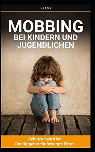 Mobbing bei Kindern und Jugendlichen: Schütze Dein Kind -Der Ratgeber für besorgte Eltern