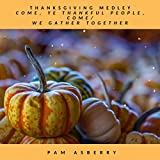 Thanksgiving Medley: Come, Ye Thankful People, Come / We Gather Together