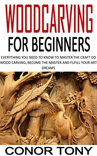 WOODCARVING FOR BEGINNERS: EVERYTHING YOU NEED TO KNOW TO MASTER THE CRAFT OD WOOD CARVING, BECOME THE MASTER AND FUFILL YOUR ART DREAMS
