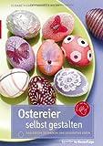 Ostereier selbst gestalten: Zahlreiche Techniken und dekorative Ideen - Elisabeth Eder