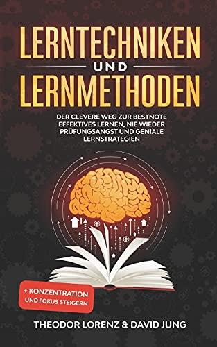Lerntechniken und Lernmethoden: Der clevere Weg zur Bestnote - Effektives Lernen, nie wieder Prüfungsangst und geniale Lernstrategien + Konzentration und Fokus steigern