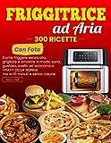 friggitrice ad aria (con foto): come friggere senza olio, grigliare e arrostire in modo sano, gustoso, svelto ed economico. i piatti della nonna ma in 10 minuti e senza calorie