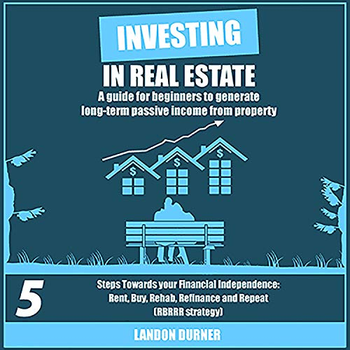 Investing in Real Estate: A Guide for Beginners to Generate Long-Term Passive Income from Property: 5 Steps Towards Your Financial Independence: Rent, Buy, Rehab, Refinance and Repeat (RBRRR Strategy)