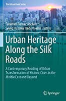 Urban Heritage Along the Silk Roads: A Contemporary Reading of Urban Transformation of Historic Cities in the Middle East and Beyond (The Urban Book Series)