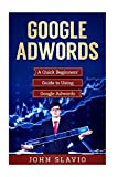 Google Adwords: A Quick Beginners' Guide to Using Google Adwords