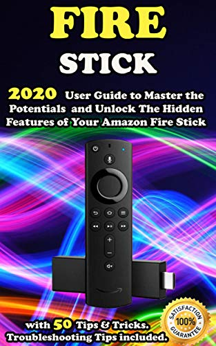 Fire Stick: 2020 User Guide to Master the Potentials and Unlock the Hidden Features of Your Amazon Fire Stick with 50 Tips & Tricks . Troubleshooting Tips Included