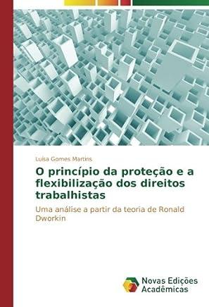 O princípio da proteção e a flexibilização dos direitos trabalhistas: Uma análise a partir da teoria de Ronald Dworkin