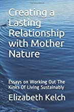 Creating a Lasting Relationship with Mother Nature: Essays on Working Out The Kinks Of Living Sustainably