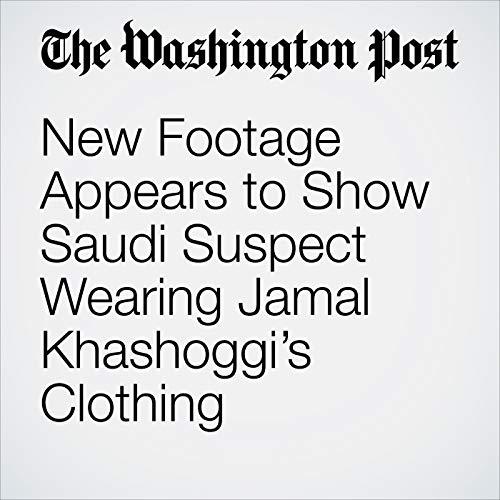 New Footage Appears to Show Saudi Suspect Wearing Jamal Khashoggi's Clothing copertina