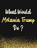 What Would Melania Trump Do?: Melania Trump Notebook Diary Journal for Writing 110 Pages, A4, Present, Gifts For Melania Trump Fans