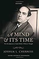 A Mind and Its Time: The Development of Isaiah Berlin's Political Thought (Oxford Historical Mongraphs)