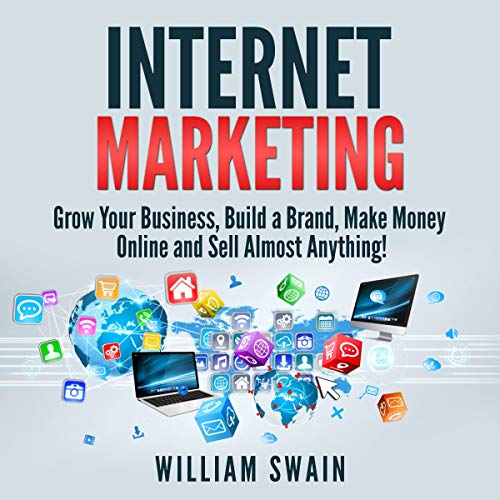 Internet Marketing: Grow Your Business, Build a Brand, Make Money Online, and Sell Almost Anything! audiobook cover art