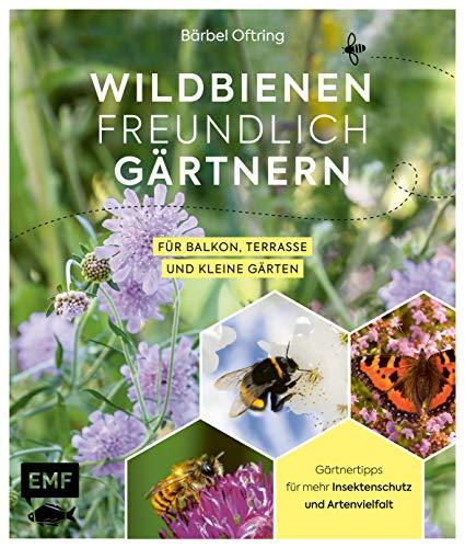 Wildbienenfreundlich gärtnern für Balkon, Terrasse und kleine Gärten: Gärtnertipps für mehr Insektenschutz und Artenvielfalt: Von Mauerbiene und Steinhummel bis zum Marienkäfer