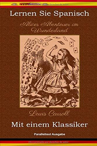 Lernen Sie Spanisch mit einem Klassiker: Alices Abenteuer im Wunderland - Paralleltext Ausgabe [ES-DE]