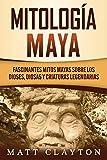 Mitología Maya: Fascinantes mitos mayas sobre los dioses, diosas y criaturas legendarias