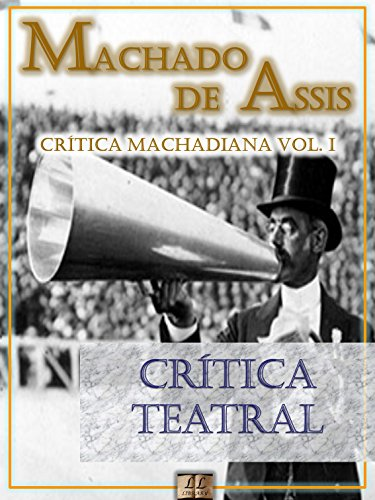Crítica Teatral [Ilustrado, Notas, Índice Ativo, Com Biografia, Críticas e Análises] - Crítica Machadiana Vol. I: Crítica