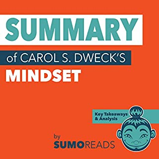 Summary of Carol S. Dweck's Mindset: Key Takeaways & Analysis                   By:                                                                                                                                 Sumoreads                               Narrated by:                                                                                                                                 Melissa Disney                      Length: 36 mins     7 ratings     Overall 4.9