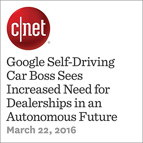 Google Self-Driving Car Boss Sees Increased Need for Dealerships in an Autonomous Future audiobook cover art