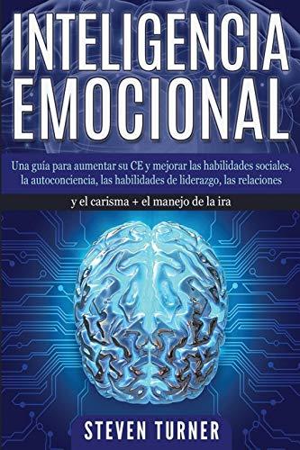 Inteligencia Emocional: Una guía para aumentar su CE y mejorar las habilidades sociales, la autoconciencia, las habilidades de liderazgo, las relaciones y el carisma + el manejo de la ira