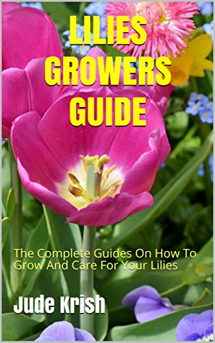 LILIES GROWERS GUIDE: The Complete Guides On How To Grow And Care For Your Lilies (English Edition)